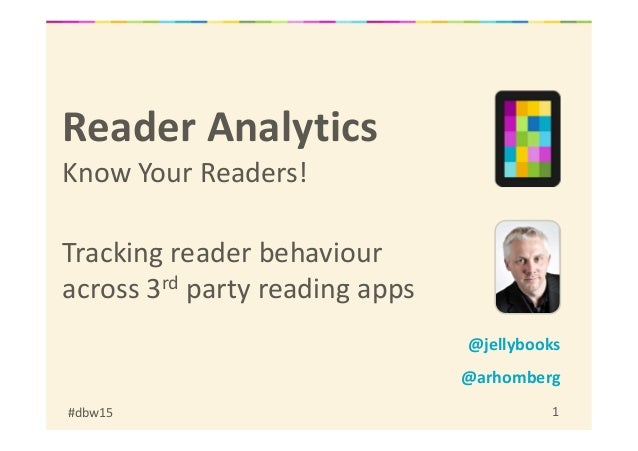 #dbw15 1 Reader Analytics Know Your Readers! Tracking reader behaviour across 3rd party reading apps @jellybooks @arhomberg