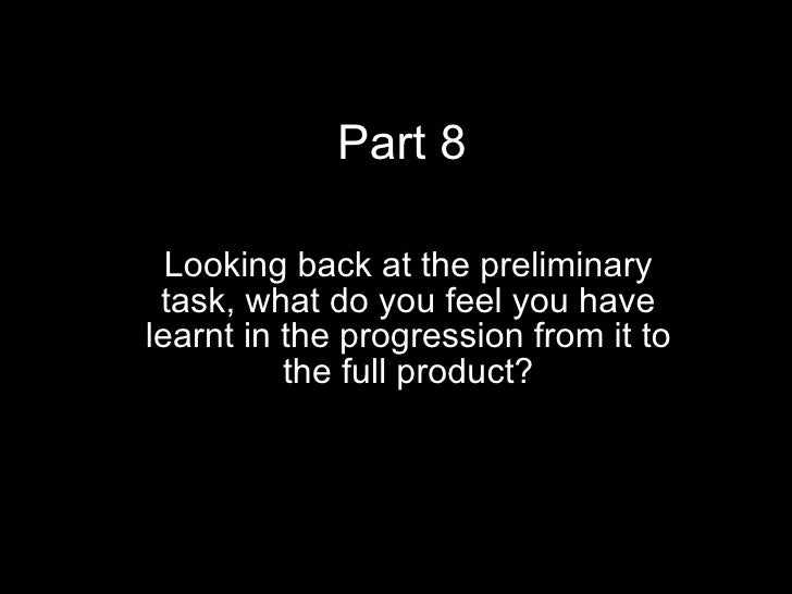 Part 8 Looking back at the preliminary task, what do you feel you have learnt in the progression from it to the full produ...