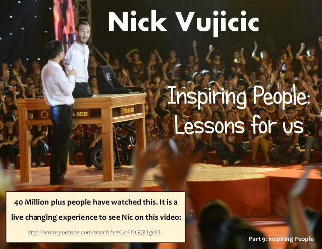 Nick Vujicic Part 9: Inspiring People 40 Million plus people have watched this. It is a live changing experience to see Ni...