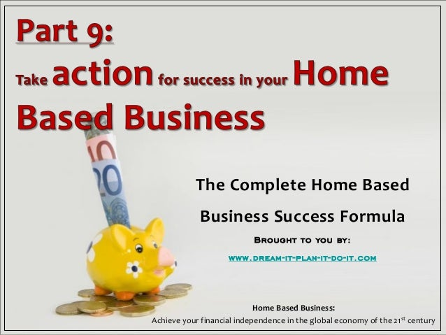 Page 1 The Complete Home Based Business Success Formula Brought to you by: www.dream-it-plan-it-do-it.com Home Based Busin...