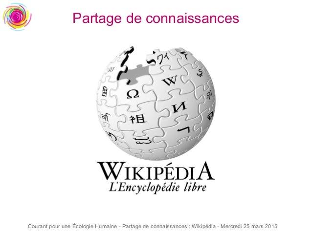 Courant pour une Écologie Humaine - Partage de connaissances : Wikipédia - Mercredi 25 mars 2015 Partage de connaissances