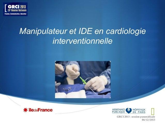 Manipulateur et IDE en cardiologie interventionnelle    GRCI 2013 - session paramédicale 04/12/2013