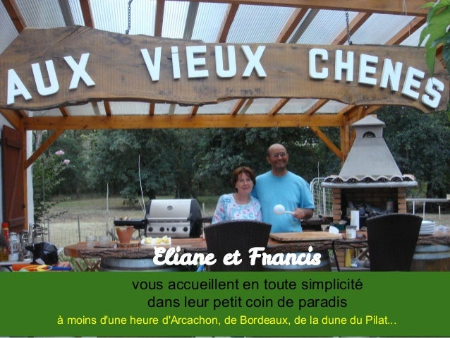 Eliane et Francisvous accueillent en toute simplicitédans leur petit coin de paradisà moins dune heure dArcachon, de Borde...