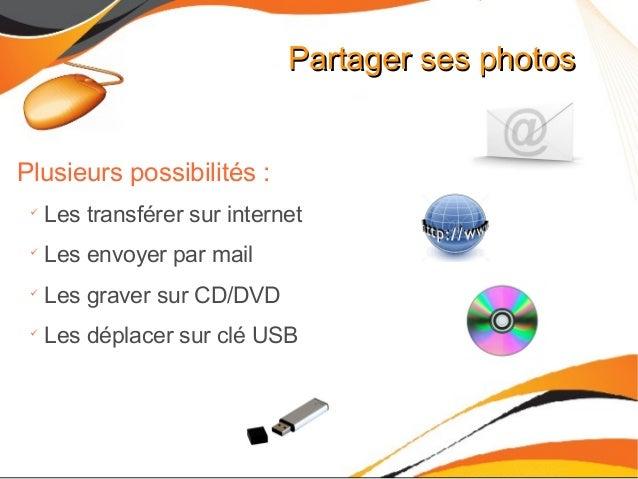 Partager ses photosPartager ses photos Plusieurs possibilités :  Les transférer sur internet  Les envoyer par mail  Les...
