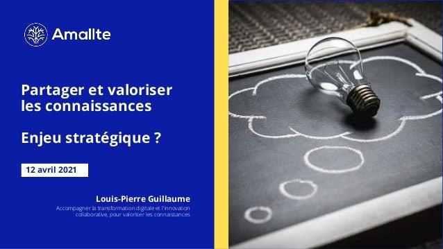 Partager et valoriser les connaissances Enjeu stratégique ? 12 avril 2021 Louis-Pierre Guillaume Accompagner la transforma...