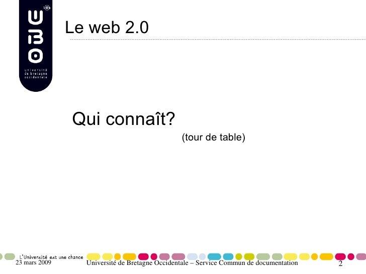 Le web 2.0                    Qui connaît?                                                (tour de table)     23 mars 2009...