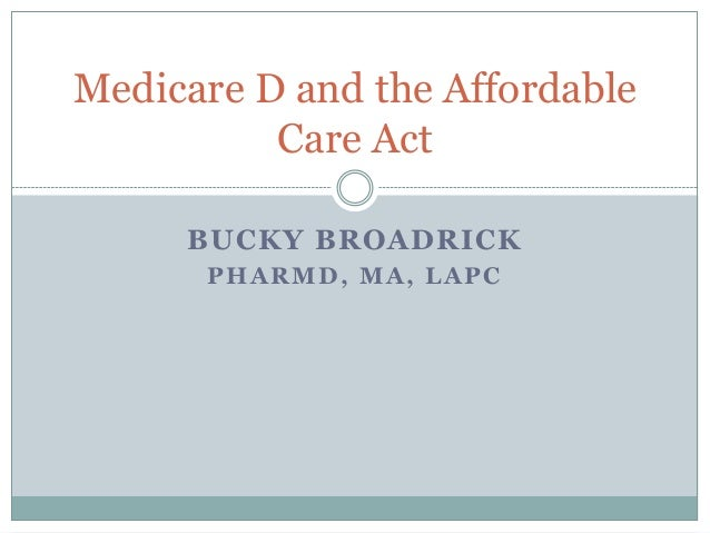 Medicare D and the Affordable Care Act BUCKY BROADRICK PHARMD, MA, LAPC