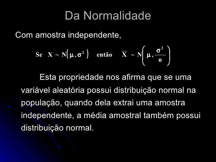 Da Normalidade <ul><li>Com amostra independente, </li></ul><ul><li>Esta propriedade nos afirma que se uma variável aleatór...