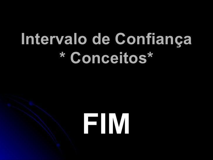 Intervalo de Confiança * Conceitos* <ul><li>FIM </li></ul>