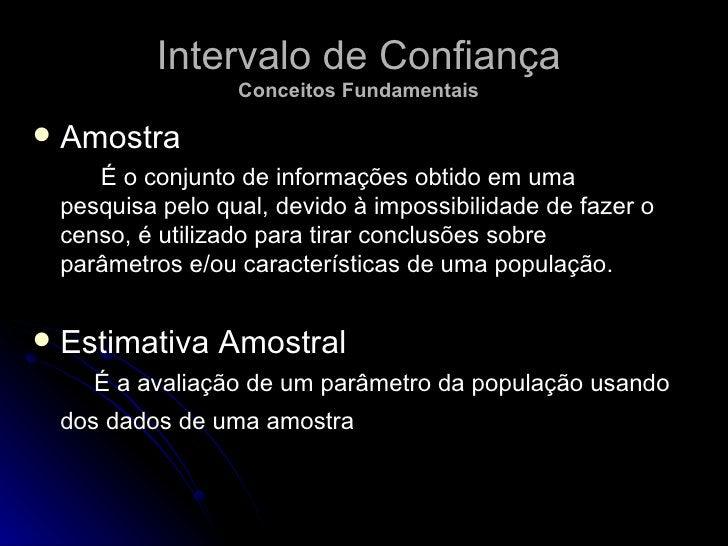 Intervalo de Confiança Conceitos Fundamentais <ul><li>Amostra </li></ul><ul><li>É o conjunto de informações obtido em uma ...