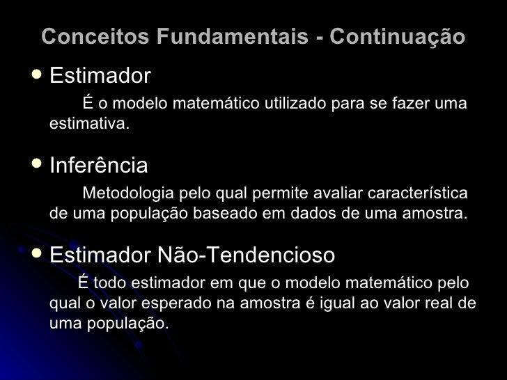 Conceitos Fundamentais - Continuação <ul><li>Estimador </li></ul><ul><li>É o modelo matemático utilizado para se fazer uma...