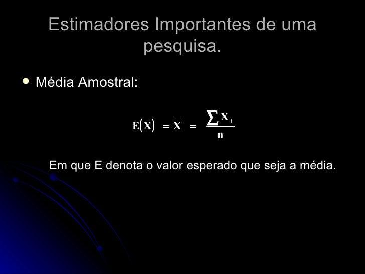 Estimadores Importantes de uma pesquisa. <ul><li>Média Amostral:  </li></ul><ul><li>Em que E denota o valor esperado que s...