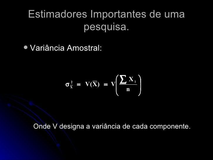 Estimadores Importantes de uma pesquisa. <ul><ul><li>Variância Amostral:  </li></ul></ul><ul><ul><li>Onde V designa a vari...