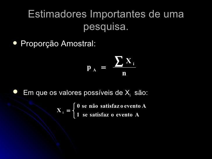 Estimadores Importantes de uma pesquisa. <ul><li>Proporção Amostral:  </li></ul><ul><li>Em que os valores possíveis de X i...