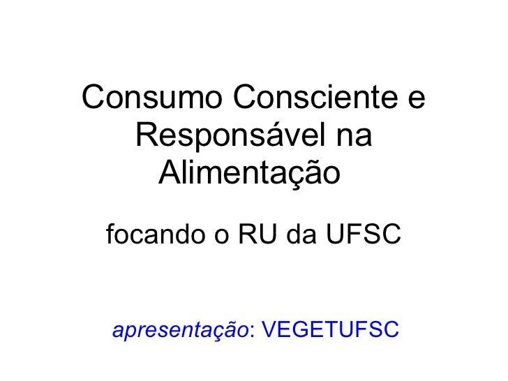 Consumo Consciente e Responsável na Alimentação   focando o RU da UFSC apresentação : VEGETUFSC