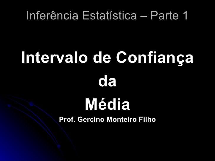 Inferência Estatística – Parte 1 <ul><li>Intervalo de Confiança </li></ul><ul><li>da </li></ul><ul><li>Média </li></ul><ul...