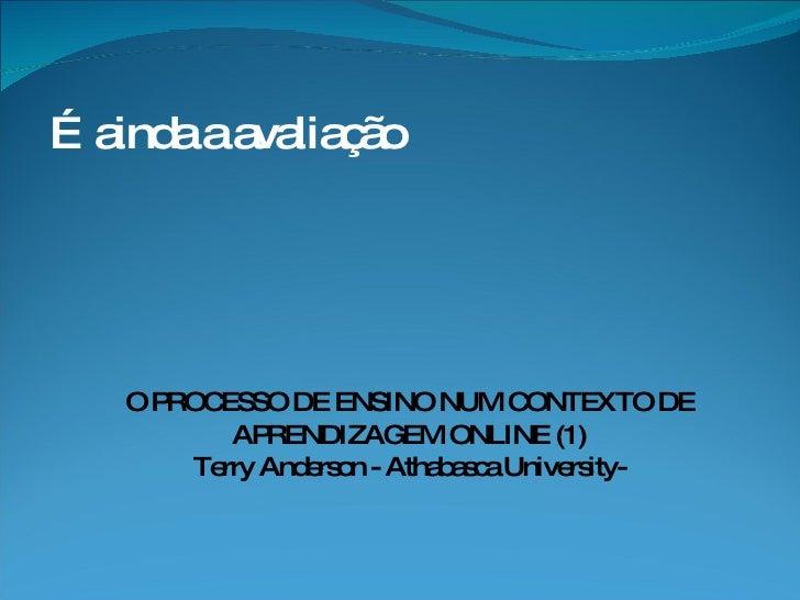 … ainda a avaliação O PROCESSO DE ENSINO NUM CONTEXTO DE APRENDIZAGEM ONLINE (1) Terry Anderson - Athabasca University-