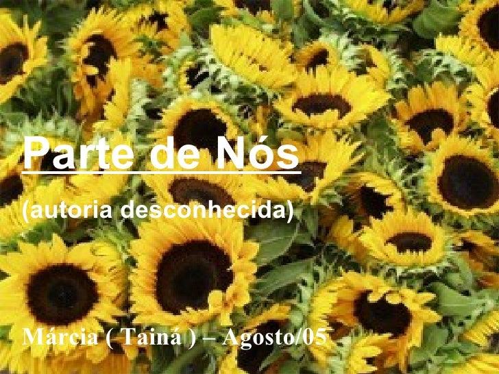 Parte de Nós (autoria desconhecida) Márcia ( Tainá ) – Agosto/05