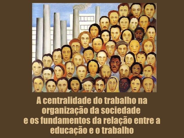 A centralidade do trabalho na organização da sociedade  e os fundamentos da relação entre a educação e o trabalho
