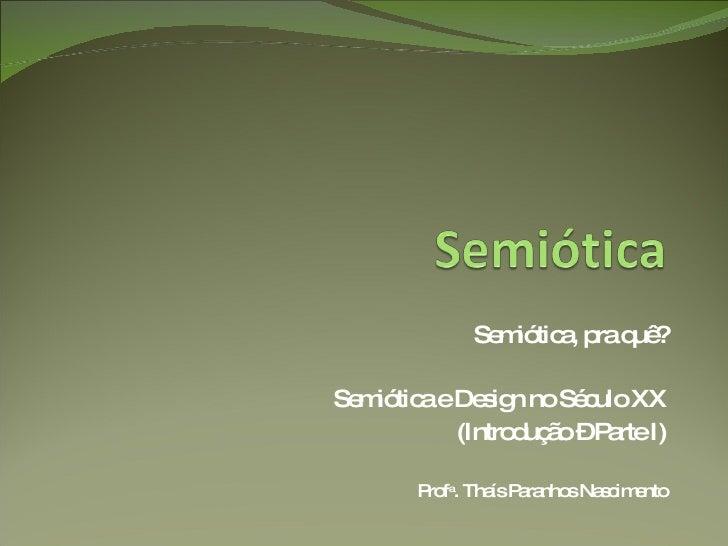 Semiótica, pra quê? Semiótica e Design no Século XX (Introdução – Parte I) Prof a . Thaís Paranhos Nascimento