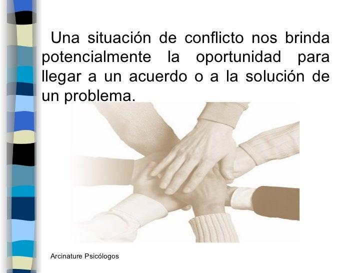 <ul><li>Una situación de conflicto nos brinda potencialmente la oportunidad para llegar a un acuerdo o a la solución de un...