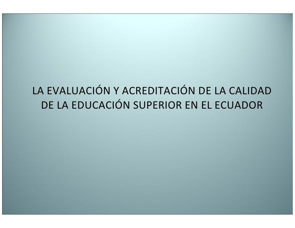 LA EVALUACIÓN Y ACREDITACIÓN DE LA CALIDAD  DE LA EDUCACIÓN SUPERIOR EN EL ECUADOR
