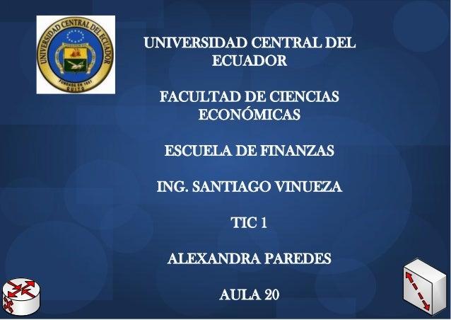 UNIVERSIDAD CENTRAL DEL ECUADOR FACULTAD DE CIENCIAS ECONÓMICAS ESCUELA DE FINANZAS ING. SANTIAGO VINUEZA TIC 1 ALEXANDRA ...