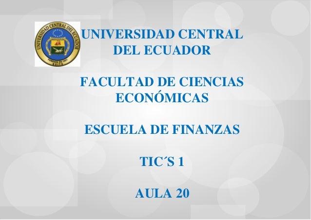 UNIVERSIDAD CENTRAL DEL ECUADOR FACULTAD DE CIENCIAS ECONÓMICAS ESCUELA DE FINANZAS TIC´S 1 AULA 20