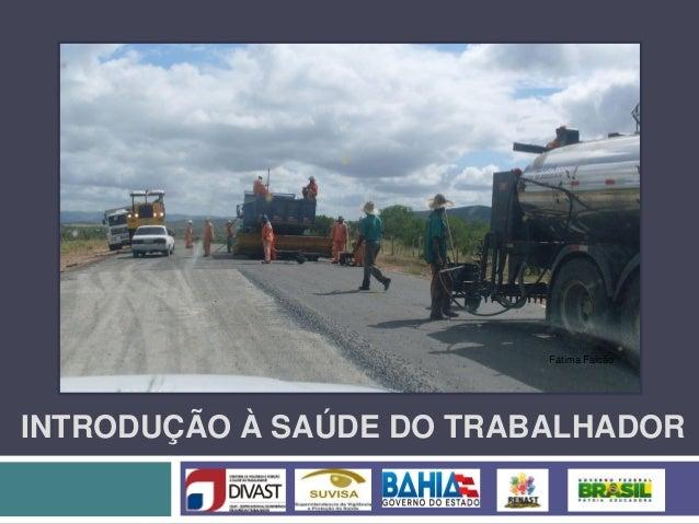 INTRODUÇÃO À SAÚDE DO TRABALHADOR Fátima Falcão