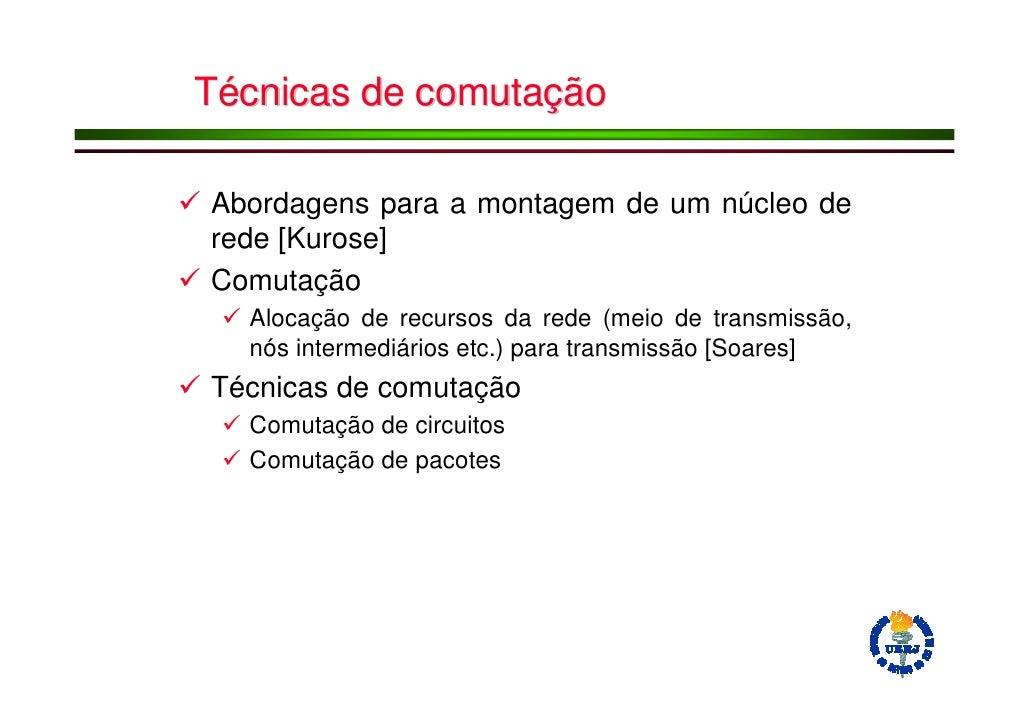 Técnicas de comutação  Abordagens para a montagem de um núcleo de rede [Kurose] Comutação   Alocação de recursos da rede (...