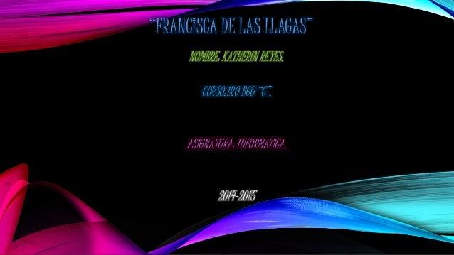"""""""FRANCISCA DE LAS LLAGAS"""" NOMBRE: KATHERIN REYES. CURSO:1RO BGU """"C"""". ASIGNATURA: INFORMATICA. 2014-2015"""
