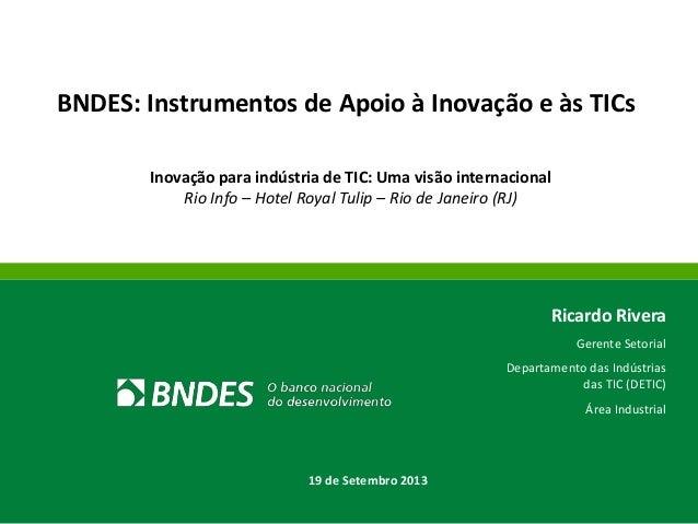 BNDES: Instrumentos de Apoio à Inovação e às TICs Inovação para indústria de TIC: Uma visão internacional Rio Info – Hotel...