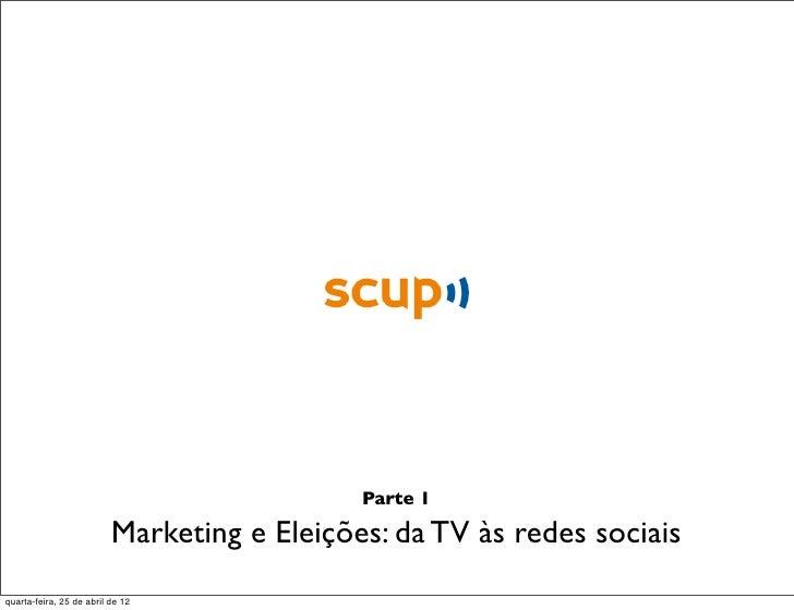 Parte 1                          Marketing e Eleições: da TV às redes sociaisquarta-feira, 25 de abril de 12