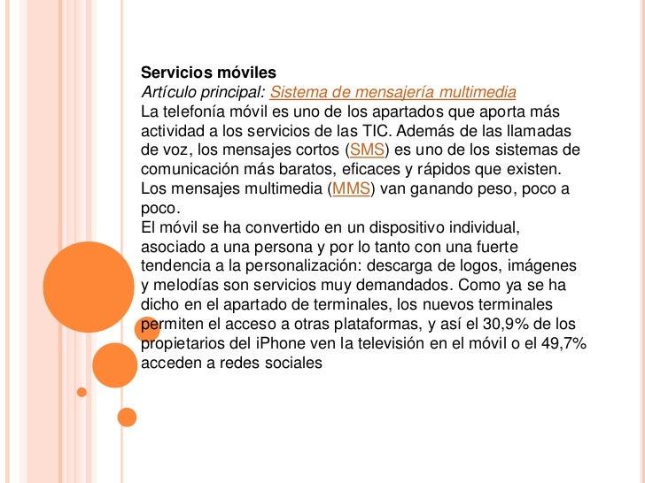Servicios móviles<br />Artículo principal:Sistema de mensajería multimedia<br />La telefonía móvil es uno de los apartado...