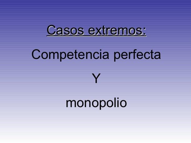 Casos extremos: Competencia perfecta Y monopolio