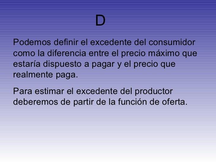 D Podemos definir el excedente del consumidor como la diferencia entre el precio máximo que estaría dispuesto a pagar y el...