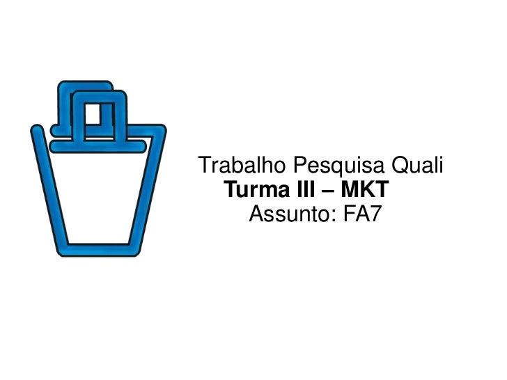 Trabalho Pesquisa Quali  Turma III – MKT    Assunto: FA7