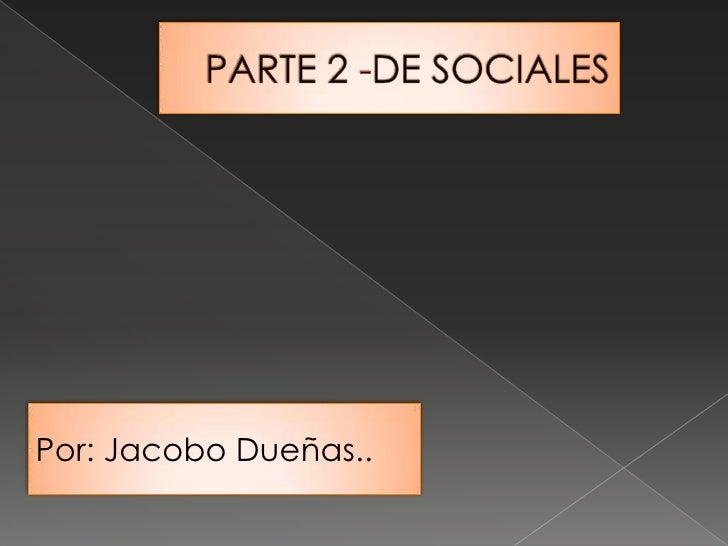 PARTE 2 -DE SOCIALES <br />Por: Jacobo Dueñas..<br />