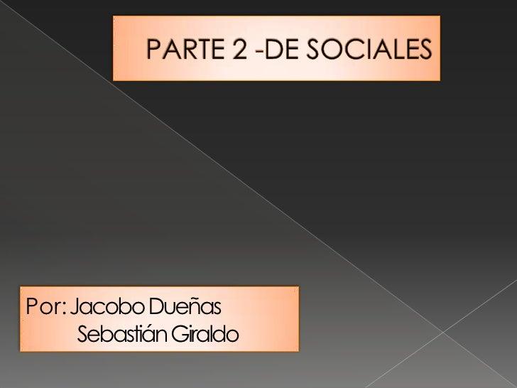 PARTE 2 -DE SOCIALES <br />Por: Jacobo Dueñas<br />Sebastián Giraldo<br />