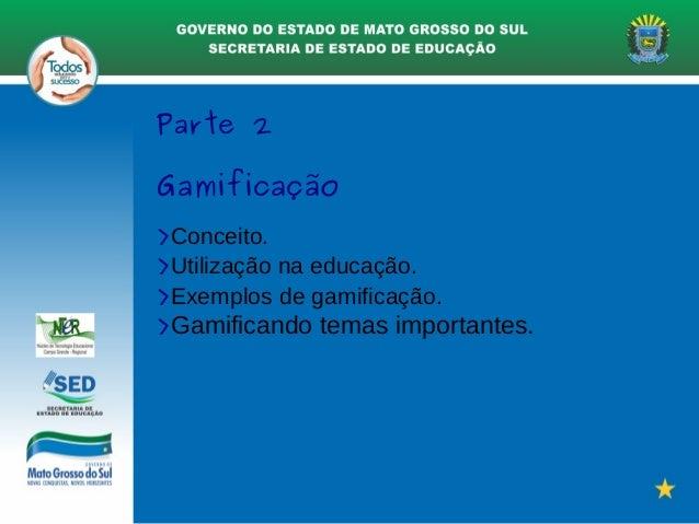Parte 2 Gamificação >Conceito. >Utilização na educação. >Exemplos de gamificação. >Gamificando temas importantes.
