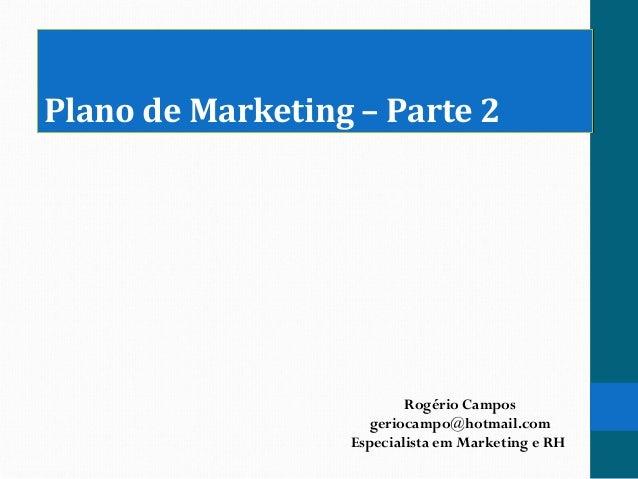 Plano de Marketing – Parte 2Plano de Marketing – Parte 2 Rogério Campos geriocampo@hotmail.com Especialista em Marketing e...