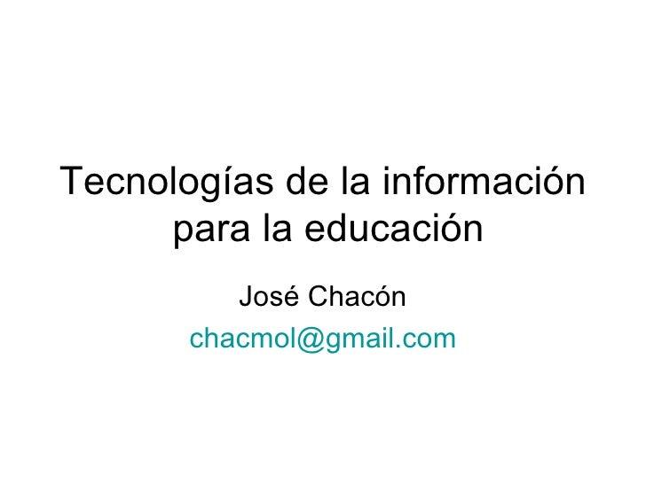 Tecnologías de la información  para la educación José Chacón [email_address]