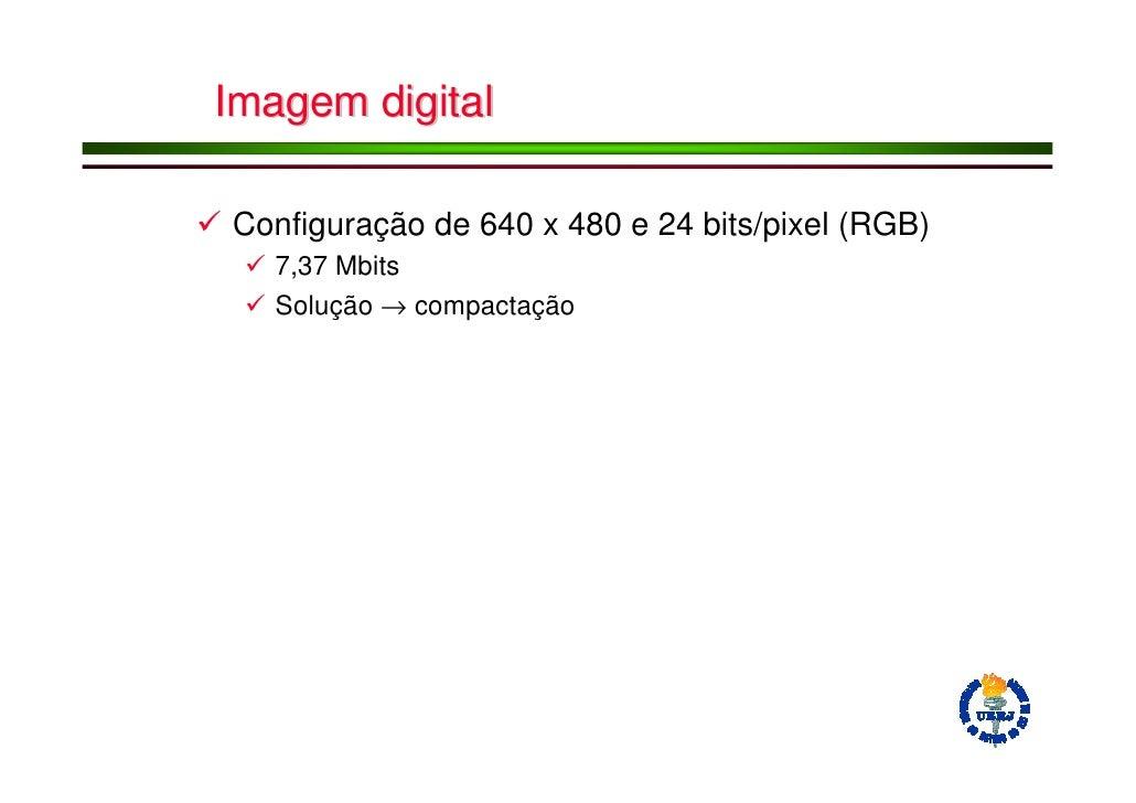 Imagem digital  Configuração de 640 x 480 e 24 bits/pixel (RGB)    7,37 Mbits    Solução → compactação