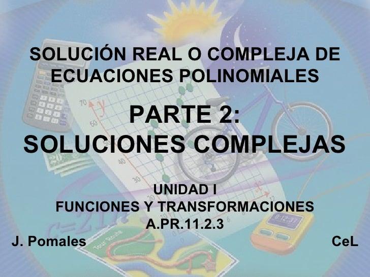 UNIDAD I FUNCIONES Y TRANSFORMACIONES A.PR.11.2.3 J. Pomales  CeL SOLUCIÓN REAL O COMPLEJA DE ECUACIONES POLINOMIALES PART...