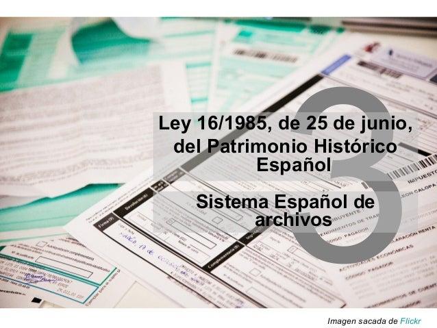 3 Ley 16/1985, de 25 de junio, del Patrimonio Histórico Español Imagen sacada de Flickr Sistema Español de archivos