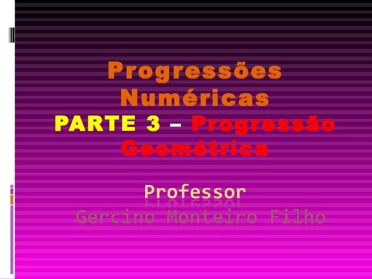 Progressões Numéricas PARTE 3  –  Progressão Geométrica
