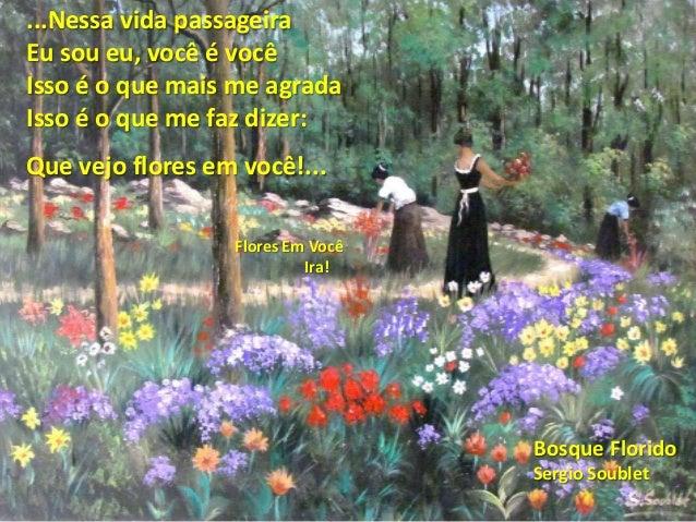 Bosque Florido Sergio Soublet ...Nessa vida passageira Eu sou eu, você é você Isso é o que mais me agrada Isso é o que me ...