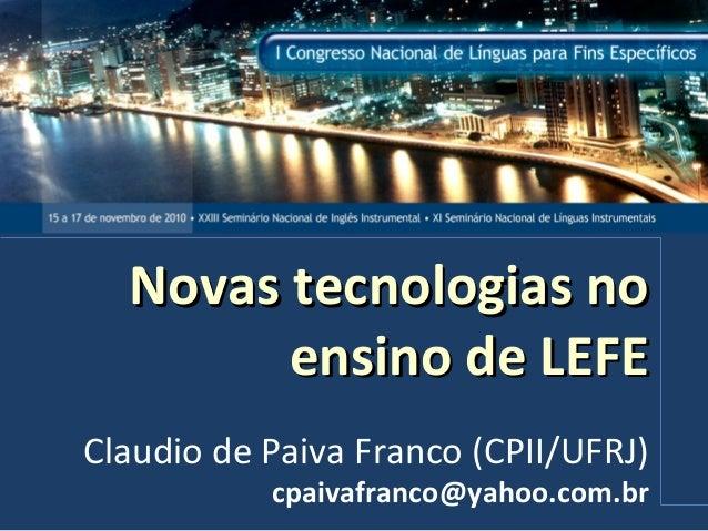 Novas tecnologias noNovas tecnologias no ensino de LEFEensino de LEFE Claudio de Paiva Franco (CPII/UFRJ) cpaivafranco@yah...