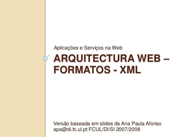 ARQUITECTURA WEB – FORMATOS - XML Aplicações e Serviços na Web Versão baseada em slides da Ana Paula Afonso apa@di.fc.ul.p...