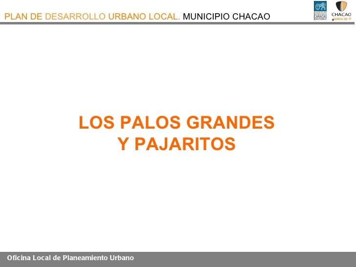 PLAN DE DESARROLLO URBANO LOCAL. MUNICIPIO CHACAO                    LOS PALOS GRANDES                        Y PAJARITOSO...